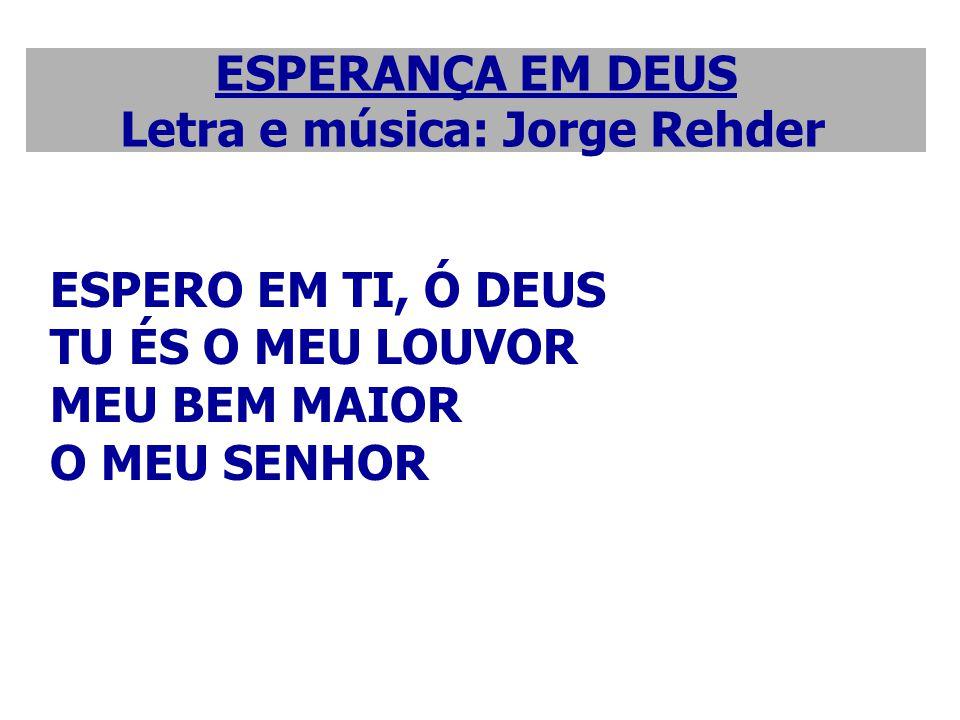 ESPERANÇA EM DEUS Letra e música: Jorge Rehder ESPERO EM TI, Ó DEUS TU ÉS O MEU LOUVOR MEU BEM MAIOR O MEU SENHOR