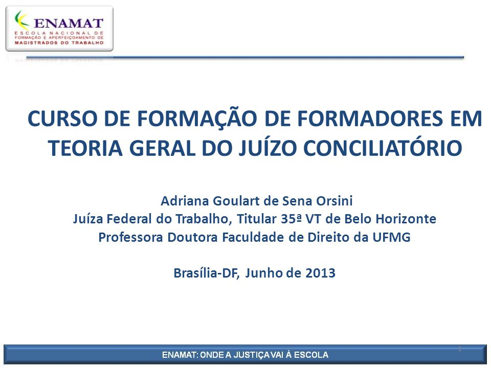 CURSO DE FORMAÇÃO DE FORMADORES EM TEORIA GERAL DO JUÍZO CONCILIATÓRIO Adriana Goulart de Sena Orsini Juíza Federal do Trabalho, Titular 35ª VT de Belo Horizonte Professora Doutora Faculdade de Direito da UFMG Brasília-DF, Junho de 2013 1