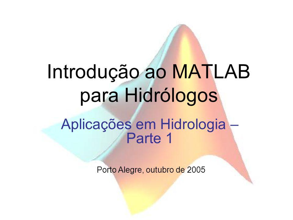 Introdução ao MATLAB para Hidrólogos Aplicações em Hidrologia – Parte 1 Porto Alegre, outubro de 2005
