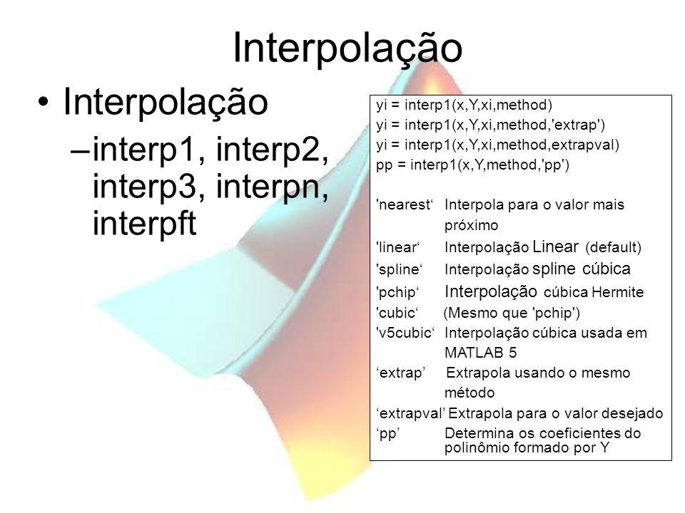 Interpolação –interp1, interp2, interp3, interpn, interpft yi = interp1(x,Y,xi,method) yi = interp1(x,Y,xi,method, extrap ) yi = interp1(x,Y,xi,method,extrapval) pp = interp1(x,Y,method, pp ) nearest'Interpola para o valor mais próximo linear'Interpolação Linear (default) spline'Interpolação spline cúbica pchip' Interpolação cúbica Hermite cubic' (Mesmo que pchip ) v5cubic'Interpolação cúbica usada em MATLAB 5 'extrap' Extrapola usando o mesmo método 'extrapval' Extrapola para o valor desejado 'pp'Determina os coeficientes do polinômio formado por Y