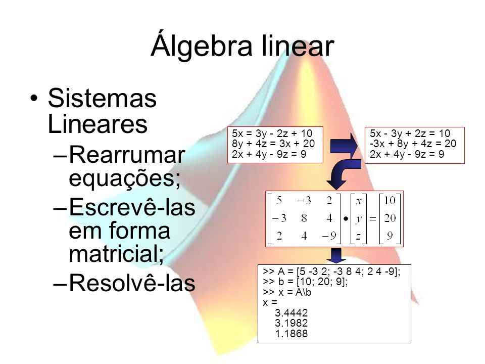 Álgebra linear Sistemas Lineares –Rearrumar equações; –Escrevê-las em forma matricial; –Resolvê-las 5x = 3y - 2z + 10 8y + 4z = 3x + 20 2x + 4y - 9z =