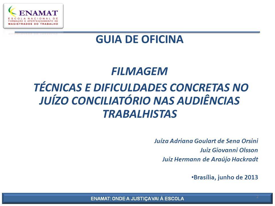 2 GUIA DE OFICINA FILMAGEM TÉCNICAS E DIFICULDADES CONCRETAS NO JUÍZO CONCILIATÓRIO NAS AUDIÊNCIAS TRABALHISTAS Juíza Adriana Goulart de Sena Orsini J
