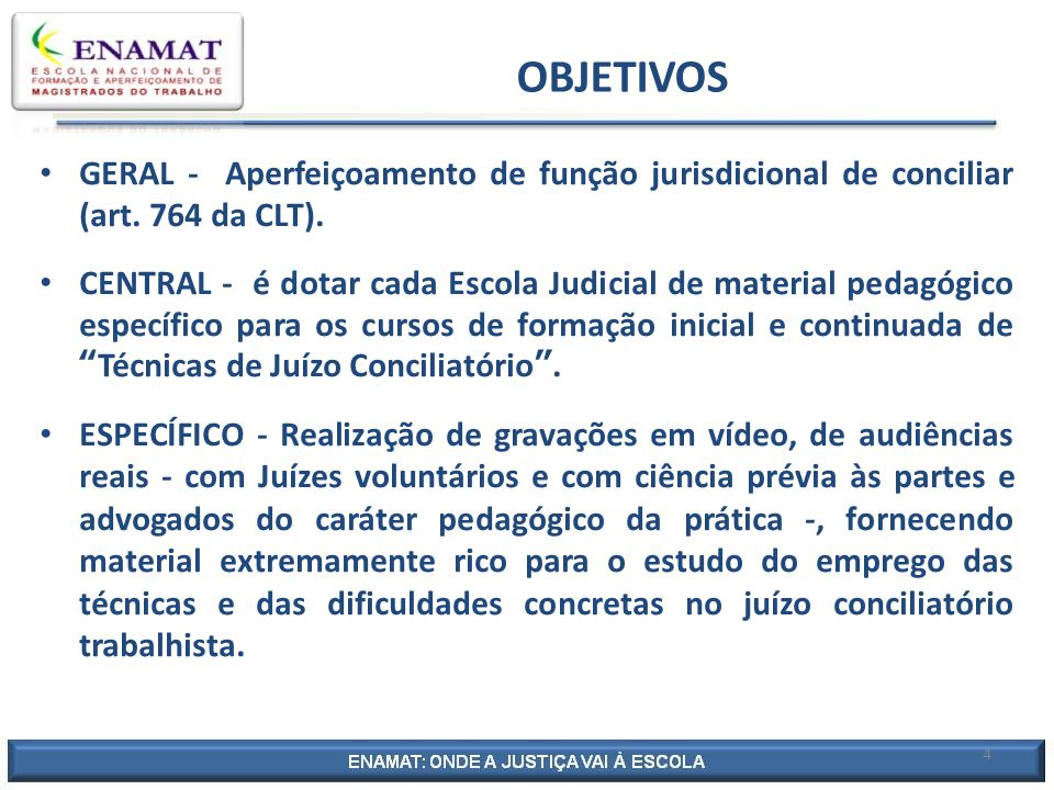 4 OBJETIVOS GERAL - Aperfeiçoamento de função jurisdicional de conciliar (art. 764 da CLT). CENTRAL - é dotar cada Escola Judicial de material pedagóg