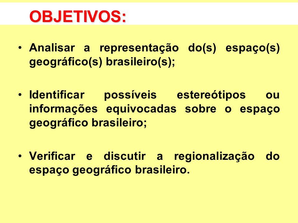 OBJETIVOS: Analisar a representação do(s) espaço(s) geográfico(s) brasileiro(s); Identificar possíveis estereótipos ou informações equivocadas sobre o espaço geográfico brasileiro; Verificar e discutir a regionalização do espaço geográfico brasileiro.