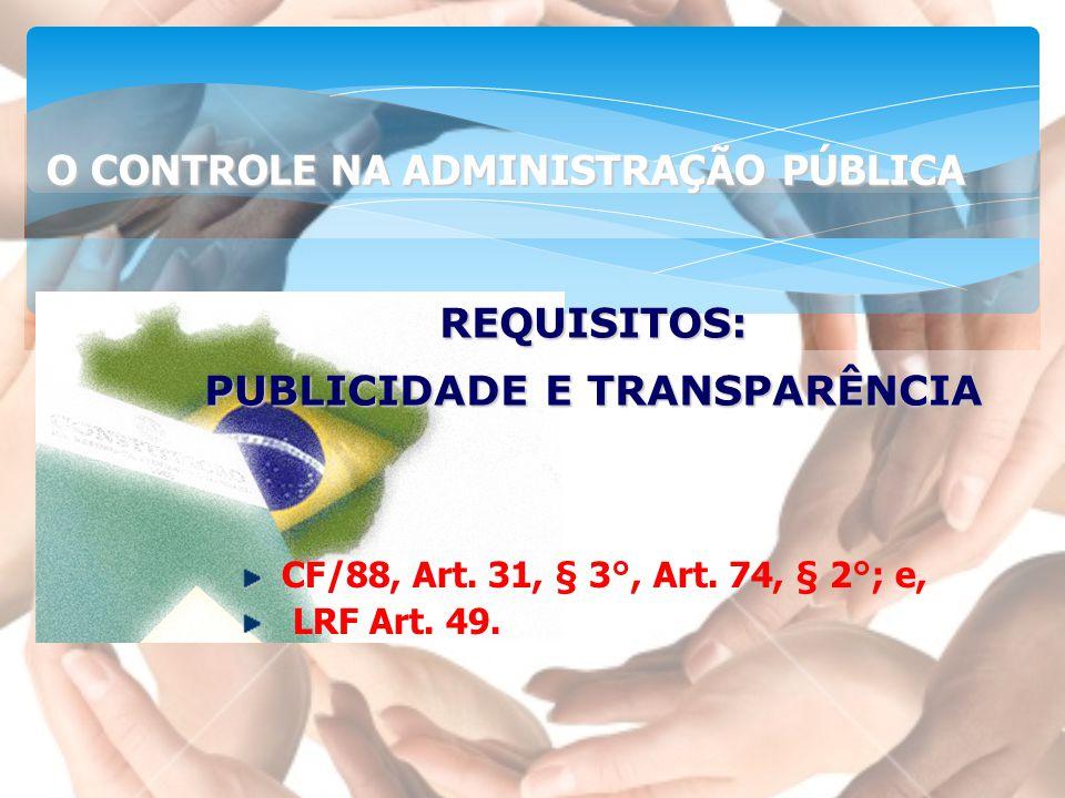 REQUISITOS: PUBLICIDADE E TRANSPARÊNCIA CF/88, Art. 31, § 3°, Art. 74, § 2°; e, LRF Art. 49. O CONTROLE NA ADMINISTRAÇÃO PÚBLICA