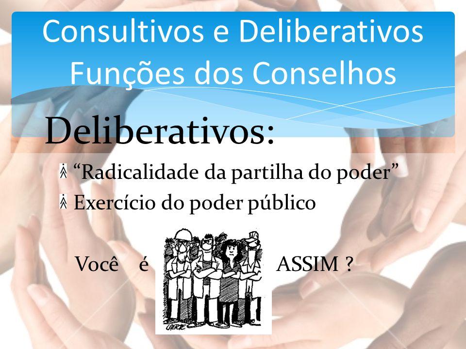 """Deliberativos: """"Radicalidade da partilha do poder"""" Exercício do poder público Você é ASSIM ? Consultivos e Deliberativos Funções dos Conselhos"""