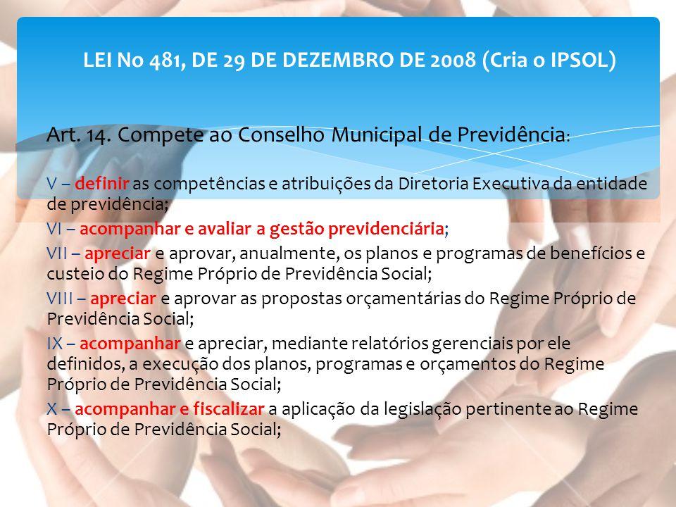LEI No 481, DE 29 DE DEZEMBRO DE 2008 (Cria o IPSOL) Art. 14. Compete ao Conselho Municipal de Previdência : V – definir as competências e atribuições