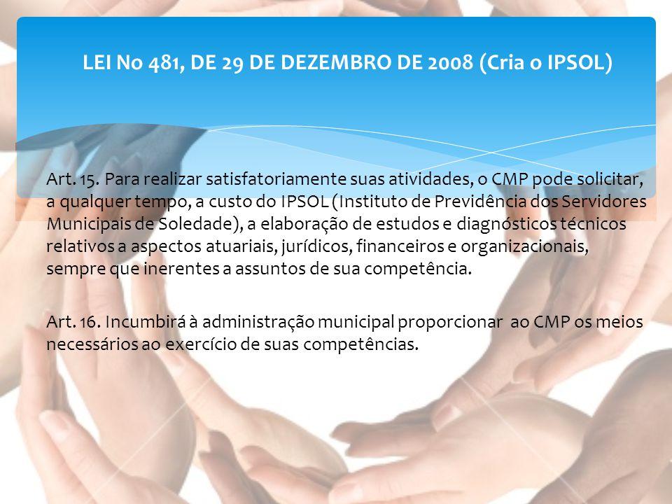 LEI No 481, DE 29 DE DEZEMBRO DE 2008 (Cria o IPSOL) Art. 15. Para realizar satisfatoriamente suas atividades, o CMP pode solicitar, a qualquer tempo,