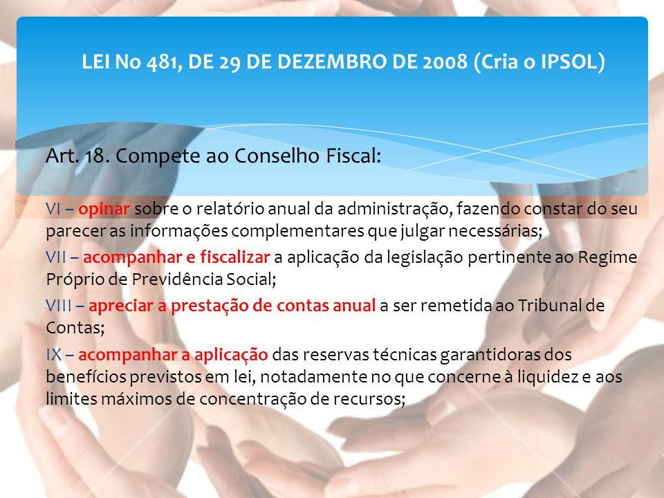 LEI No 481, DE 29 DE DEZEMBRO DE 2008 (Cria o IPSOL) Art. 18. Compete ao Conselho Fiscal: VI – opinar sobre o relatório anual da administração, fazend