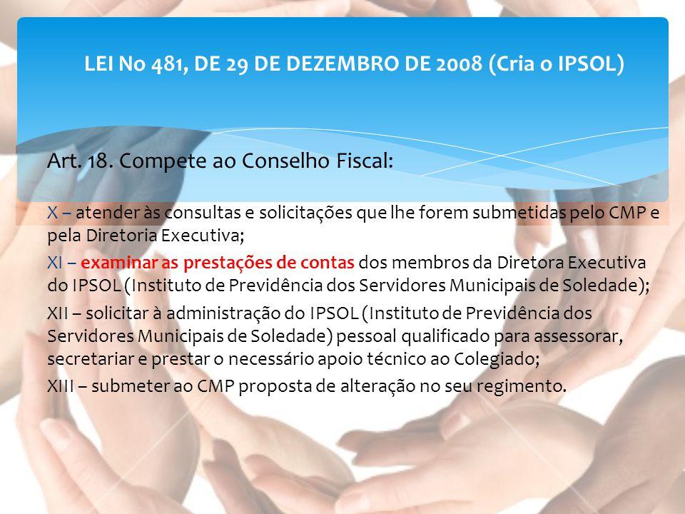 LEI No 481, DE 29 DE DEZEMBRO DE 2008 (Cria o IPSOL) Art. 18. Compete ao Conselho Fiscal: X – atender às consultas e solicitações que lhe forem submet
