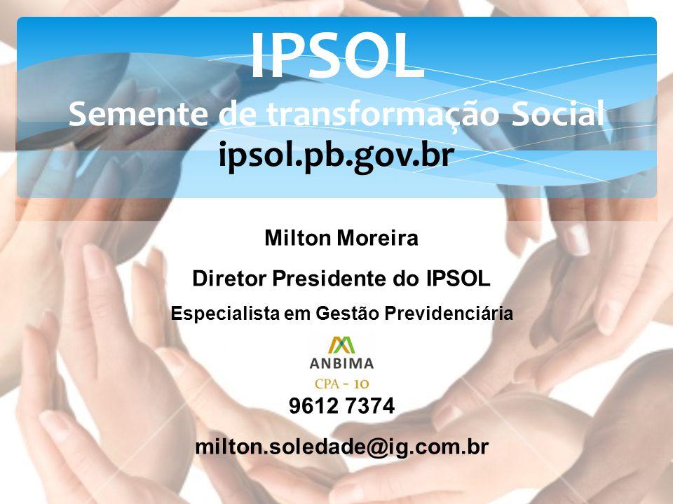 Milton Moreira Diretor Presidente do IPSOL Especialista em Gestão Previdenciária 9612 7374 milton.soledade@ig.com.br IPSOL Semente de transformação So