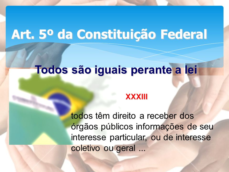 Art. 5º da Constituição Federal XXXIII Todos são iguais perante a lei todos têm direito a receber dos órgãos públicos informações de seu interesse par