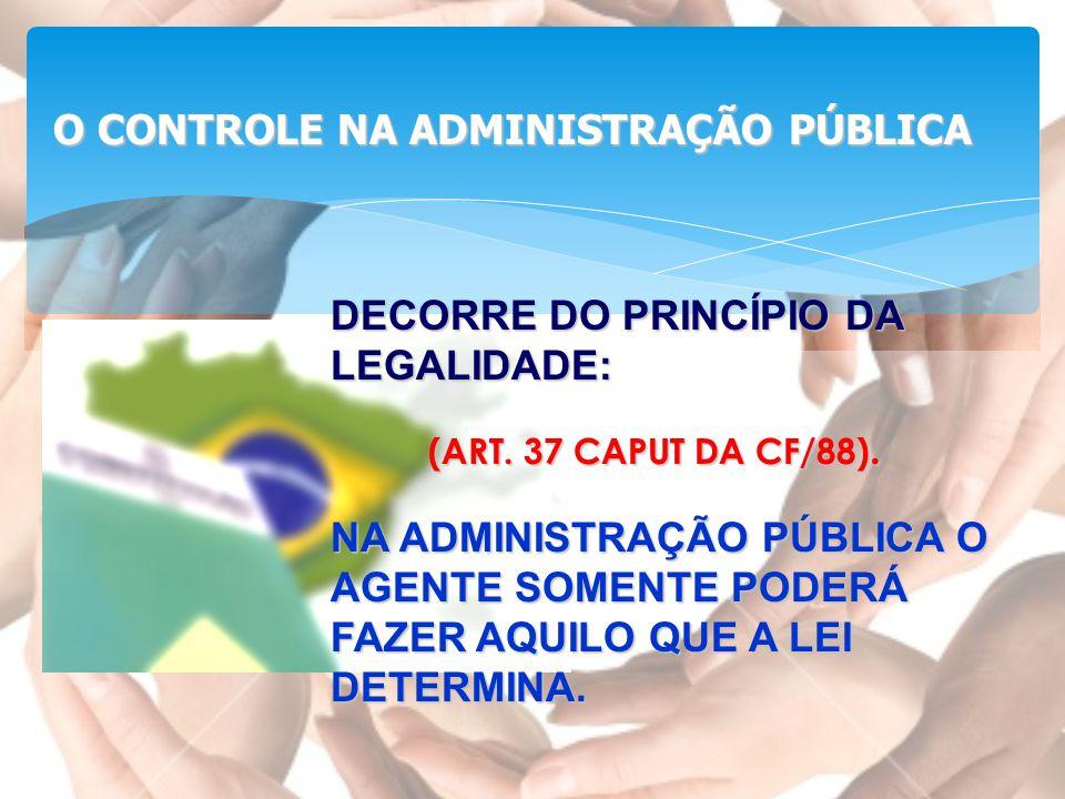 O CONTROLE NA ADMINISTRAÇÃO PÚBLICA (ART. 37 CAPUT DA CF/88). DECORRE DO PRINCÍPIO DA LEGALIDADE: NA ADMINISTRAÇÃO PÚBLICA O AGENTE SOMENTE PODERÁ FAZ