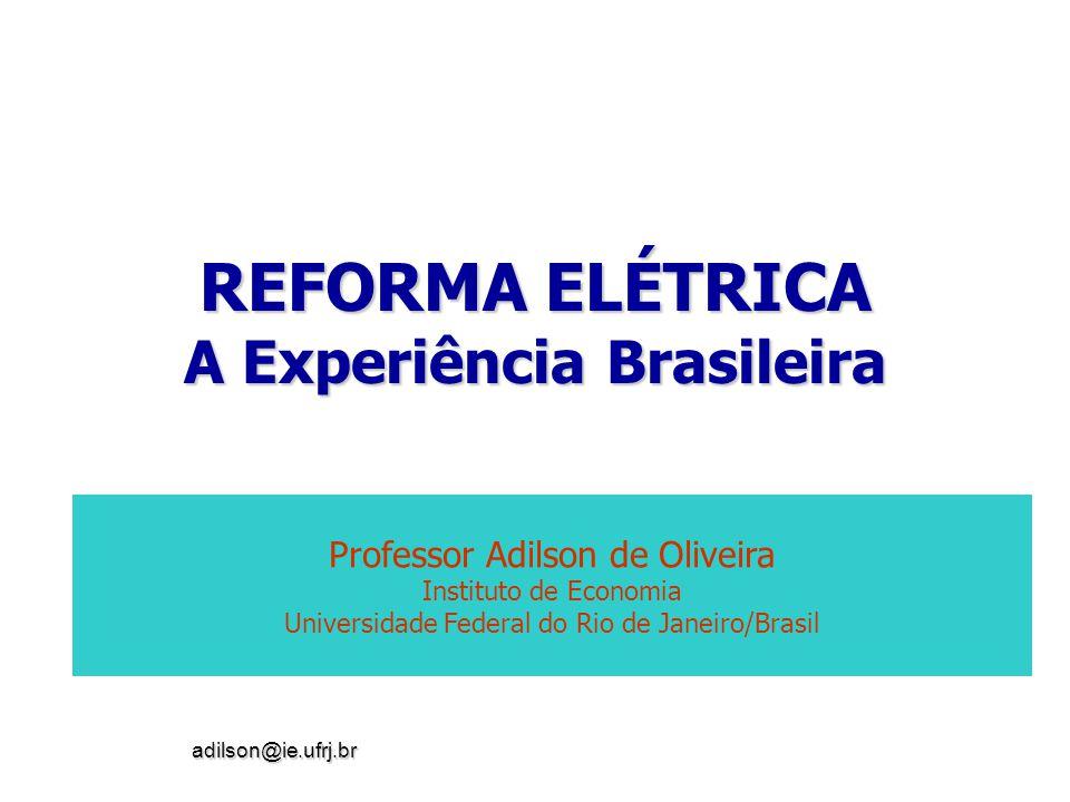 adilson@ie.ufrj.br REFORMA ELÉTRICA A Experiência Brasileira Professor Adilson de Oliveira Instituto de Economia Universidade Federal do Rio de Janeir
