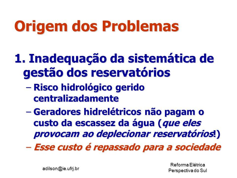 adilson@ie.ufrj.br Reforma Elétrica Perspectiva do Sul Origem dos Problemas 1. Inadequação da sistemática de gestão dos reservatórios –Risco hidrológi