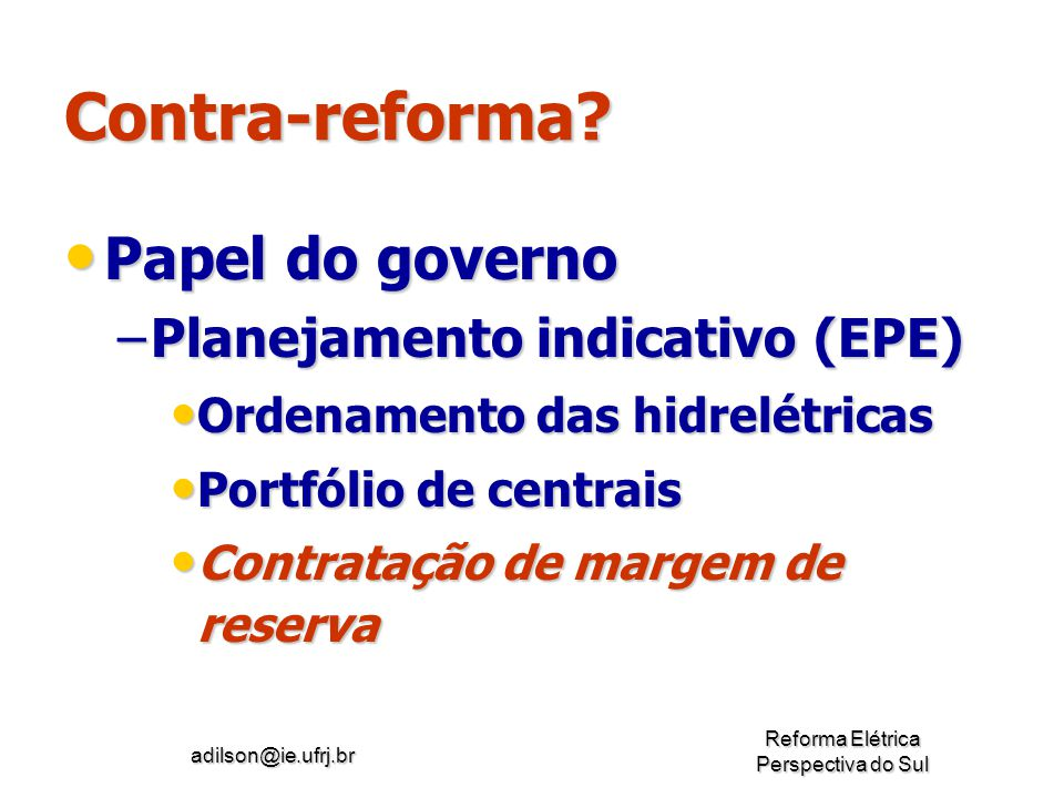 adilson@ie.ufrj.br Reforma Elétrica Perspectiva do Sul Contra-reforma? Papel do governo Papel do governo –Planejamento indicativo (EPE) Ordenamento da