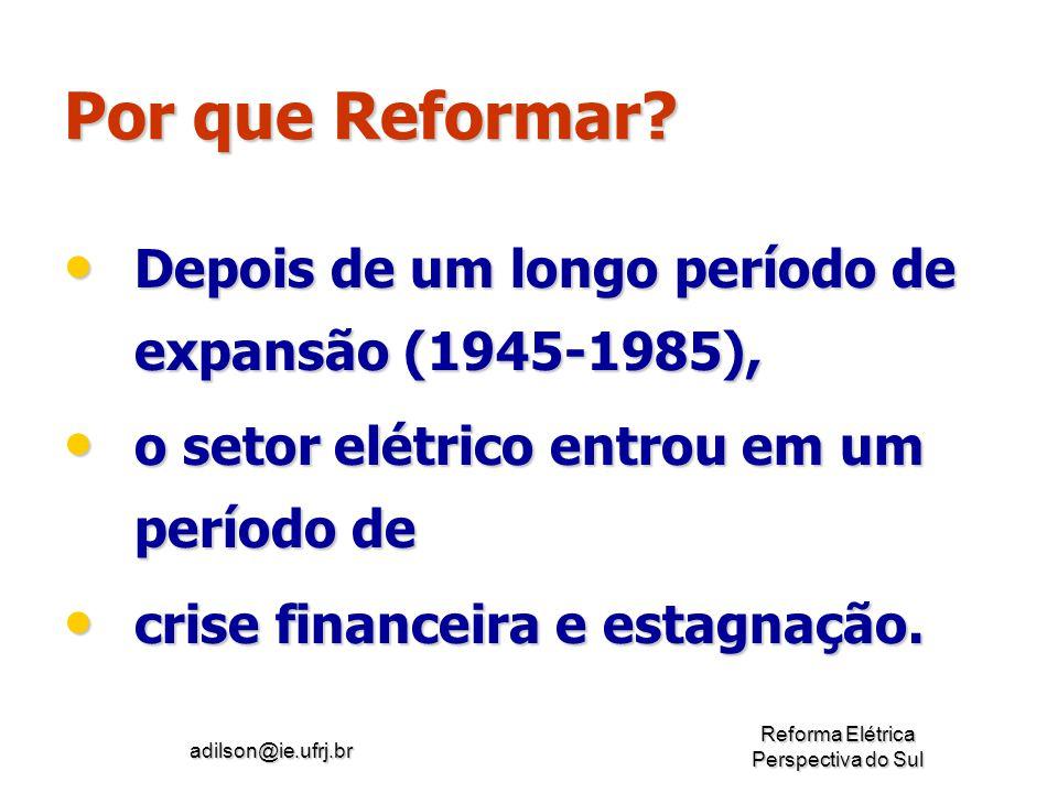 adilson@ie.ufrj.br Reforma Elétrica Perspectiva do Sul Por que Reformar? Depois de um longo período de expansão (1945-1985), o setor elétrico entrou e