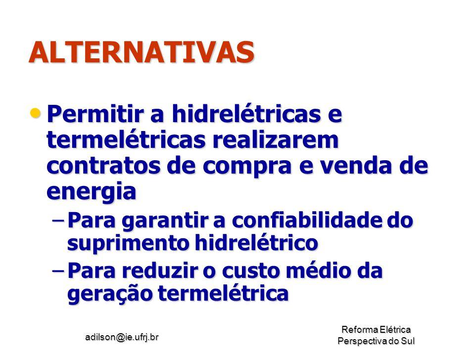adilson@ie.ufrj.br Reforma Elétrica Perspectiva do Sul ALTERNATIVAS Permitir a hidrelétricas e termelétricas realizarem contratos de compra e venda de