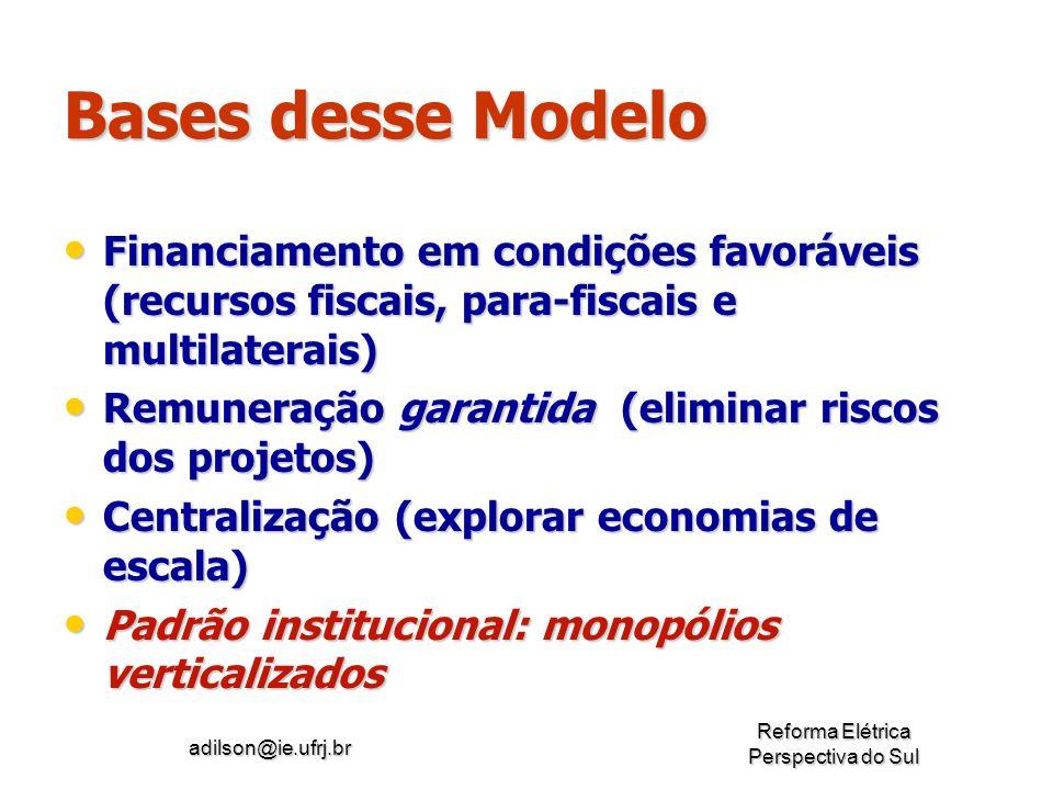adilson@ie.ufrj.br Reforma Elétrica Perspectiva do Sul Bases desse Modelo Financiamento em condições favoráveis (recursos fiscais, para-fiscais e mult