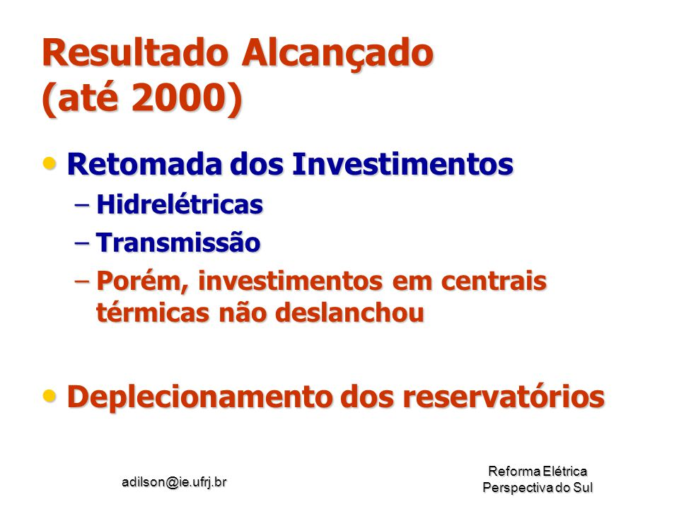 adilson@ie.ufrj.br Reforma Elétrica Perspectiva do Sul Resultado Alcançado (até 2000) Retomada dos Investimentos Retomada dos Investimentos –Hidrelétr