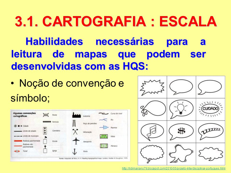 Habilidades necessárias para a leitura de mapas que podem ser desenvolvidas com as HQS: 3.1. CARTOGRAFIA : ESCALA Noção de convenção e símbolo; http:/
