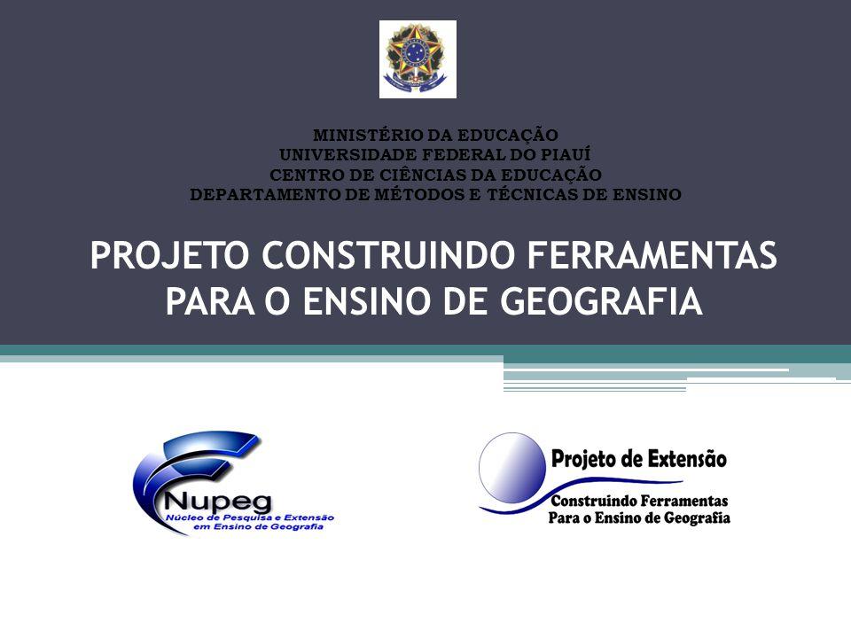 PROJETO CONSTRUINDO FERRAMENTAS PARA O ENSINO DE GEOGRAFIA MINISTÉRIO DA EDUCAÇÃO UNIVERSIDADE FEDERAL DO PIAUÍ CENTRO DE CIÊNCIAS DA EDUCAÇÃO DEPARTA