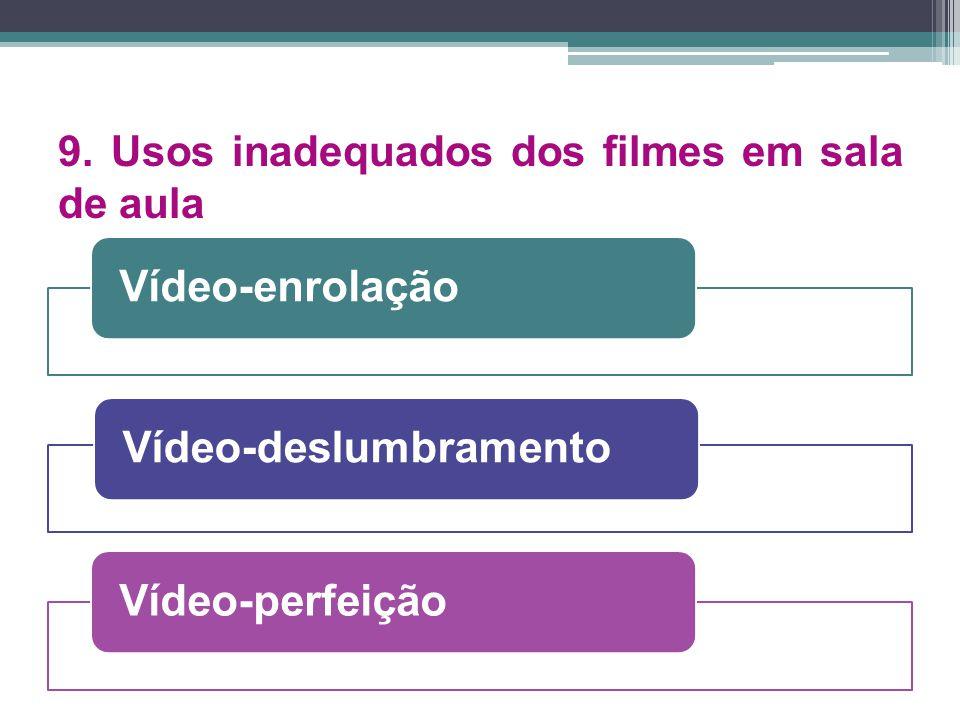 9. Usos inadequados dos filmes em sala de aula Vídeo-enrolação Vídeo-deslumbramentoVídeo-perfeição