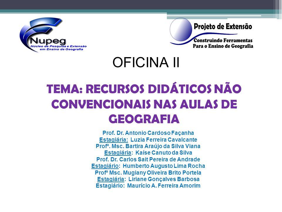 OFICINA II TEMA: RECURSOS DIDÁTICOS NÃO CONVENCIONAIS NAS AULAS DE GEOGRAFIA Prof. Dr. Antonio Cardoso Façanha Estagiária: Luzia Ferreira Cavalcante P