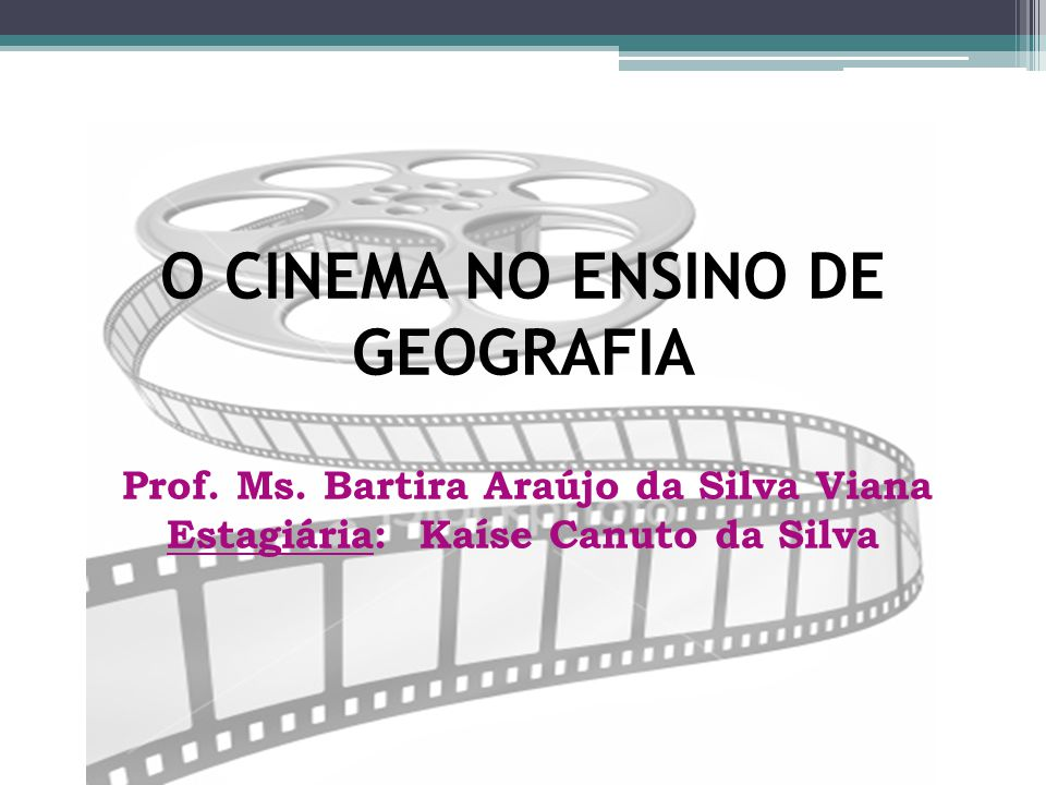 O CINEMA NO ENSINO DE GEOGRAFIA Prof. Ms. Bartira Araújo da Silva Viana Estagiária: Kaíse Canuto da Silva