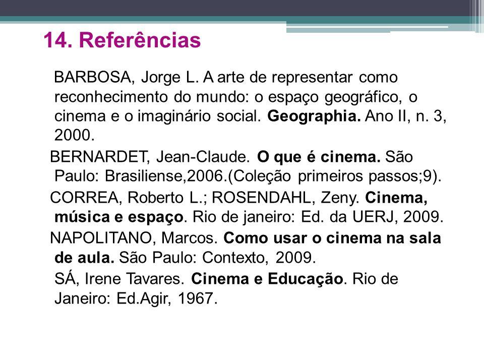 14. Referências BARBOSA, Jorge L. A arte de representar como reconhecimento do mundo: o espaço geográfico, o cinema e o imaginário social. Geographia.