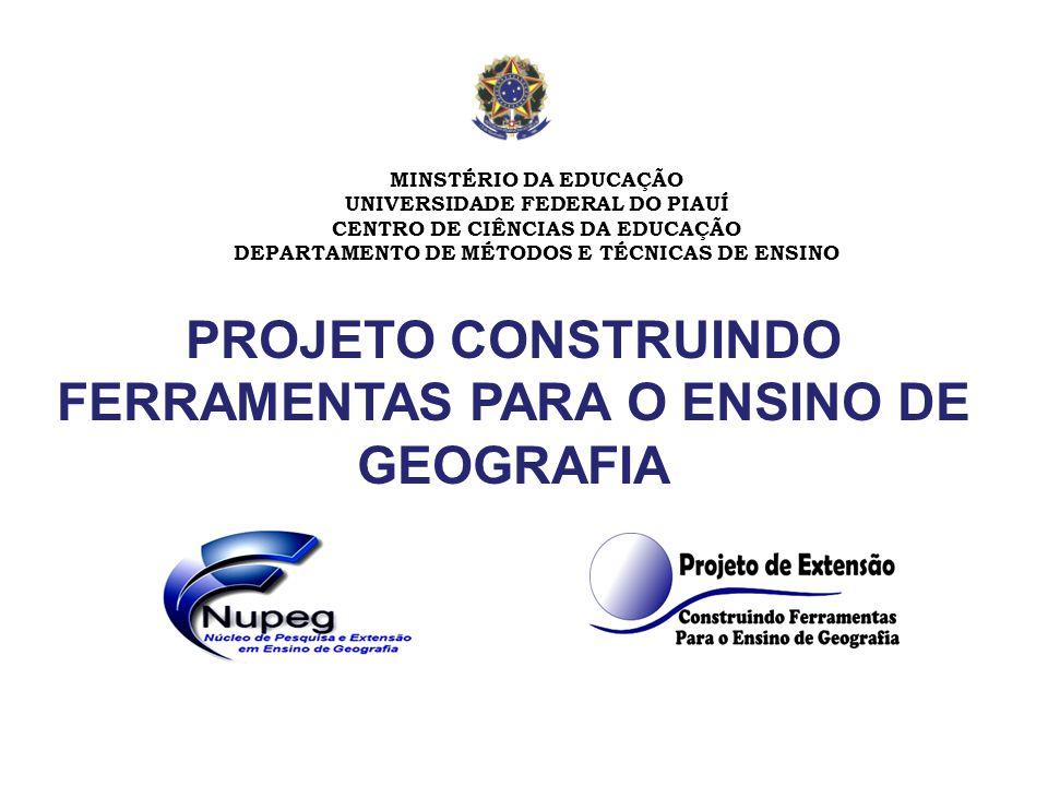 PROJETO CONSTRUINDO FERRAMENTAS PARA O ENSINO DE GEOGRAFIA MINSTÉRIO DA EDUCAÇÃO UNIVERSIDADE FEDERAL DO PIAUÍ CENTRO DE CIÊNCIAS DA EDUCAÇÃO DEPARTAMENTO DE MÉTODOS E TÉCNICAS DE ENSINO