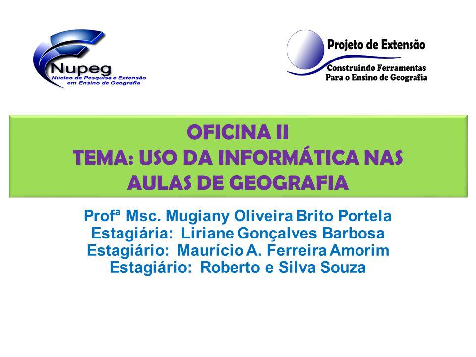 OFICINA II TEMA: USO DA INFORMÁTICA NAS AULAS DE GEOGRAFIA Profª Msc.