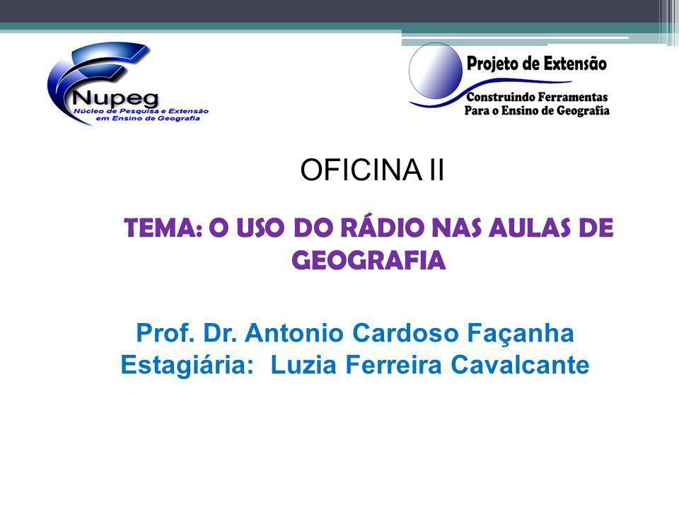 OFICINA II TEMA: O USO DO RÁDIO NAS AULAS DE GEOGRAFIA Prof. Dr. Antonio Cardoso Façanha Estagiária: Luzia Ferreira Cavalcante