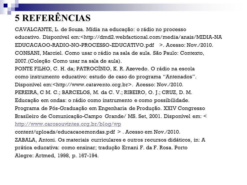 5 REFERÊNCIAS CAVALCANTE, L. de Souza. Mídia na educação: o rádio no processo educativo. Disponível em:<http://dmd2.webfactional.com/media/anais/MIDIA