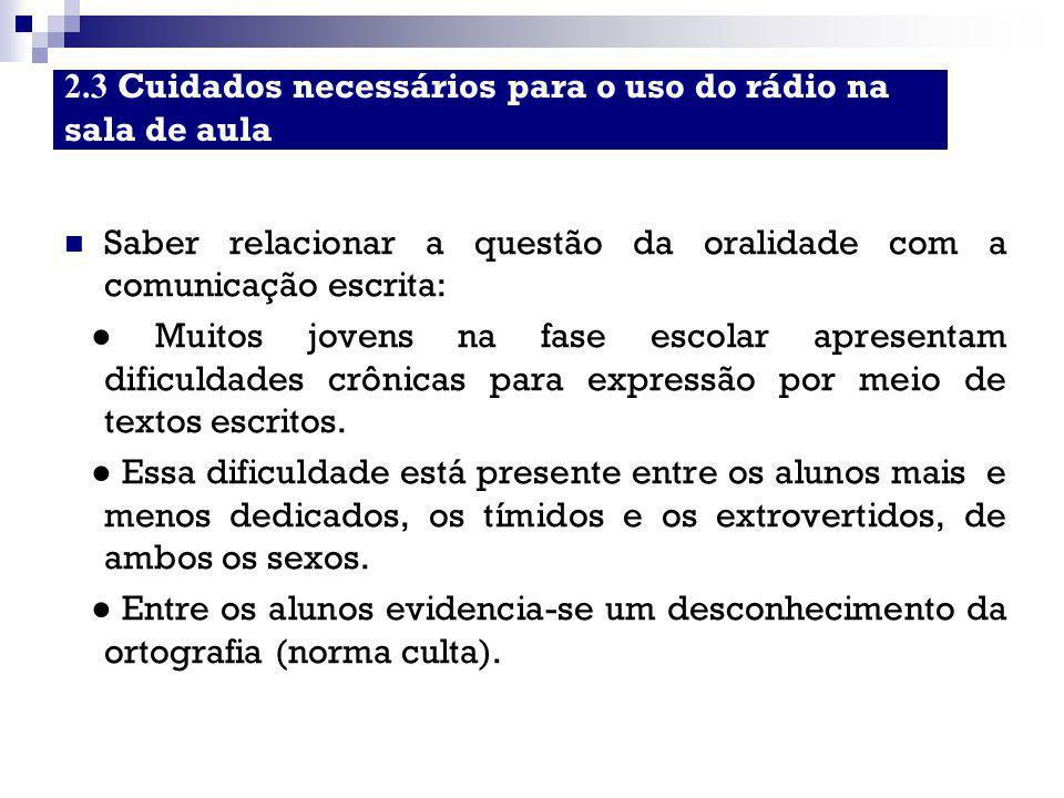 2.3 Cuidados necessários para o uso do rádio na sala de aula Saber relacionar a questão da oralidade com a comunicação escrita: ● Muitos jovens na fas