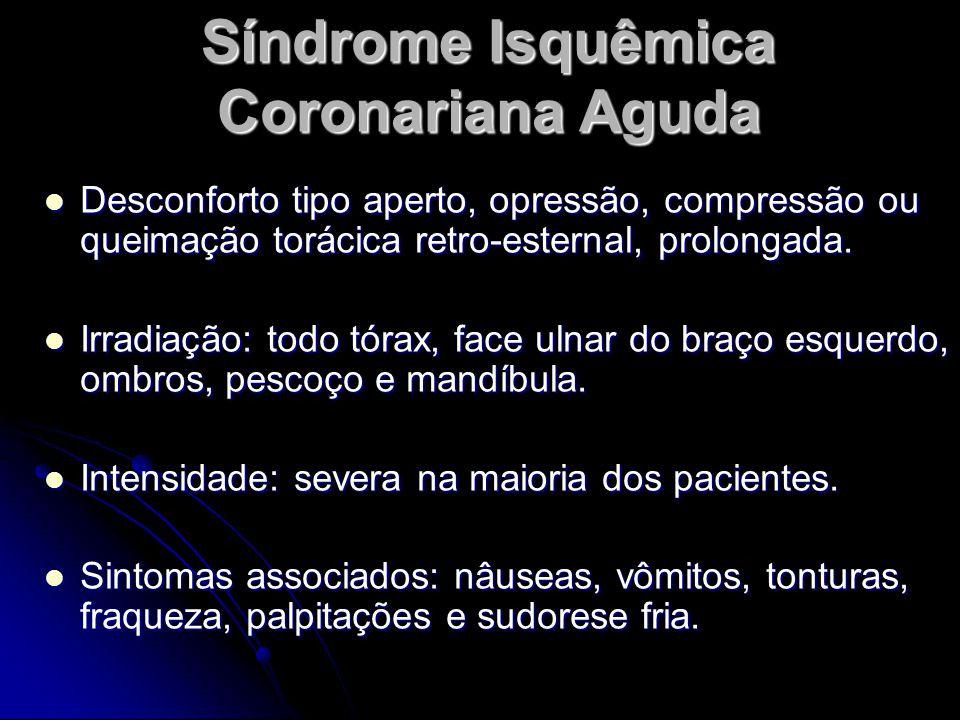 Síndrome Isquêmica Coronariana Aguda Desconforto tipo aperto, opressão, compressão ou queimação torácica retro-esternal, prolongada.