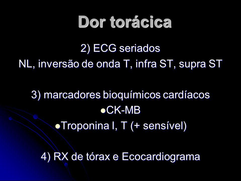 Dor torácica 2) ECG seriados NL, inversão de onda T, infra ST, supra ST 3) marcadores bioquímicos cardíacos CK-MB CK-MB Troponina I, T (+ sensível) Troponina I, T (+ sensível) 4) RX de tórax e Ecocardiograma