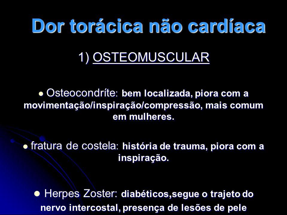 Dor torácica não cardíaca 1) OSTEOMUSCULAR Osteocondríte : bem localizada, piora com a movimentação/inspiração/compressão, mais comum em mulheres.