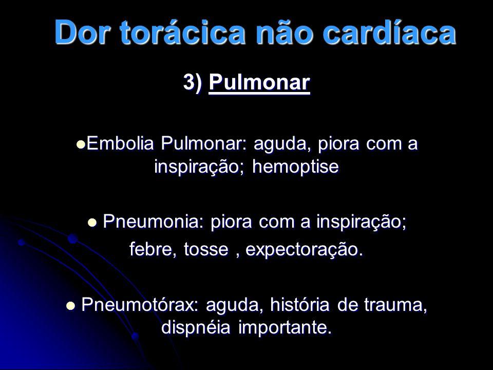 Dor torácica não cardíaca 3) Pulmonar Embolia Pulmonar: aguda, piora com a inspiração; hemoptise Embolia Pulmonar: aguda, piora com a inspiração; hemoptise Pneumonia: piora com a inspiração; Pneumonia: piora com a inspiração; febre, tosse, expectoração.