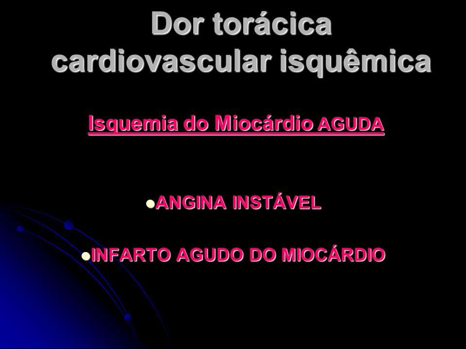 Dor torácica cardiovascular isquêmica Isquemia do Miocárdio AGUDA Isquemia do Miocárdio AGUDA ANGINA INSTÁVEL ANGINA INSTÁVEL INFARTO AGUDO DO MIOCÁRDIO INFARTO AGUDO DO MIOCÁRDIO