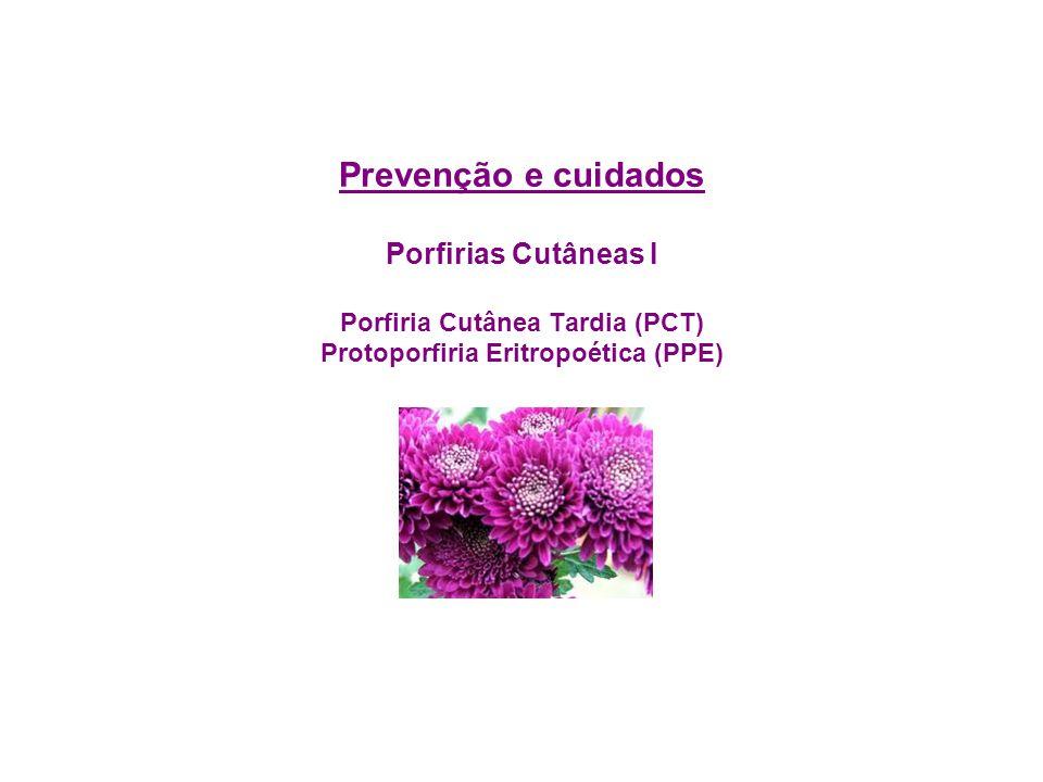 Pessoas com Porfiria Eritropoética Congênita (PEC) e Porfiria hepatoeritropoética (PHE) vejam: Prevenção e cuidados Porfirias Cutâneas II