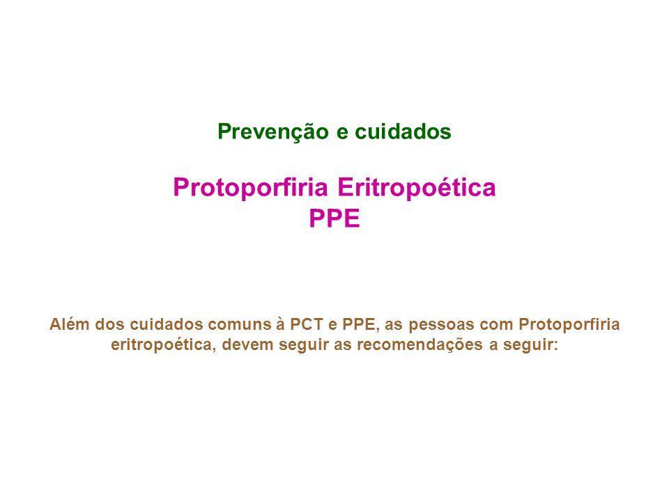 Prevenção e cuidados Protoporfiria Eritropoética PPE Além dos cuidados comuns à PCT e PPE, as pessoas com Protoporfiria eritropoética, devem seguir as