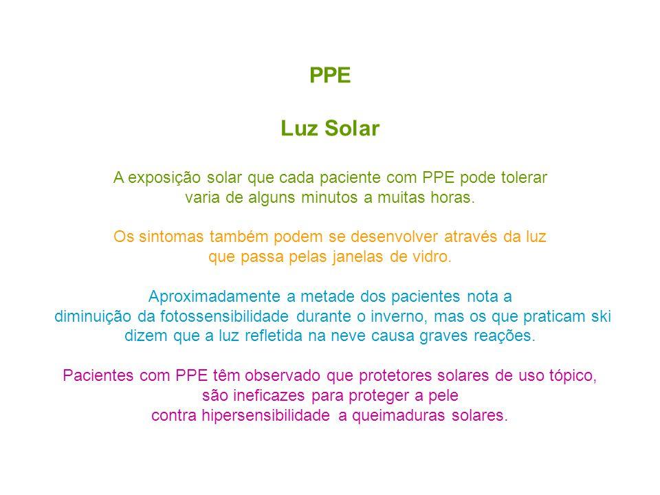 PPE Luz Solar A exposição solar que cada paciente com PPE pode tolerar varia de alguns minutos a muitas horas. Os sintomas também podem se desenvolver