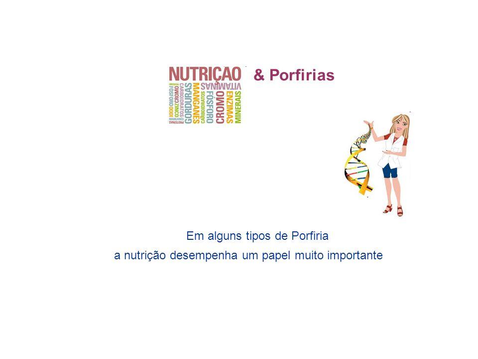 & Porfirias Em alguns tipos de Porfiria a nutrição desempenha um papel muito importante