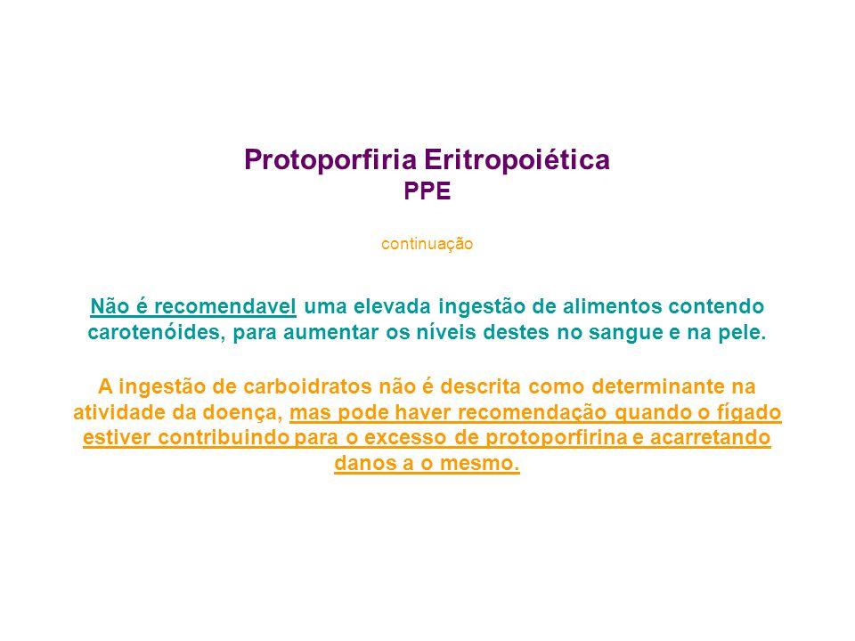 Protoporfiria Eritropoiética PPE continuação Não é recomendavel uma elevada ingestão de alimentos contendo carotenóides, para aumentar os níveis deste