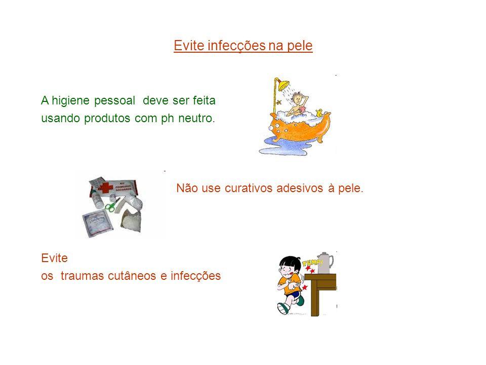 Evite infecções na pele A higiene pessoal deve ser feita usando produtos com ph neutro. Não use curativos adesivos à pele. Evite os traumas cutâneos e