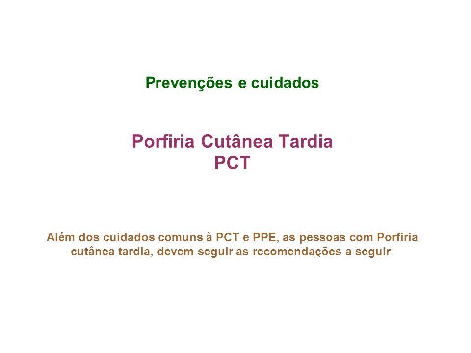 Prevenções e cuidados Porfiria Cutânea Tardia PCT Além dos cuidados comuns à PCT e PPE, as pessoas com Porfiria cutânea tardia, devem seguir as recome