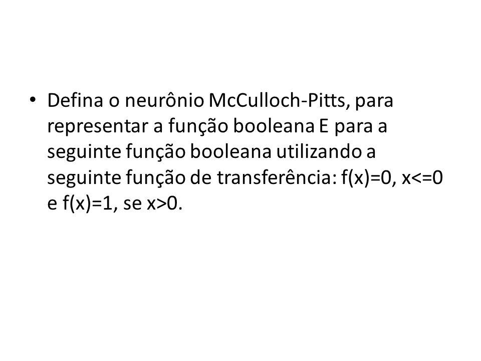 Defina o neurônio McCulloch-Pitts, para representar a função booleana E para a seguinte função booleana utilizando a seguinte função de transferência: