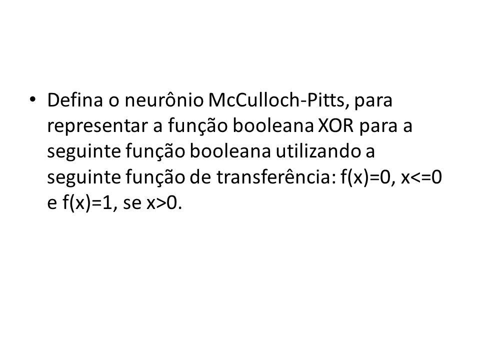 Defina o neurônio McCulloch-Pitts, para representar a função booleana XOR para a seguinte função booleana utilizando a seguinte função de transferênci