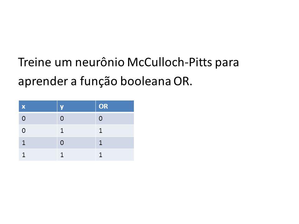 Treine um neurônio McCulloch-Pitts para aprender a função booleana OR. xyOR 000 011 101 111